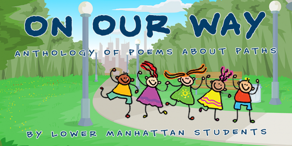 On Our Way: Anthology of Poems About Paths by second, third, and fourth graders from PS276, PS89, and PS1.
