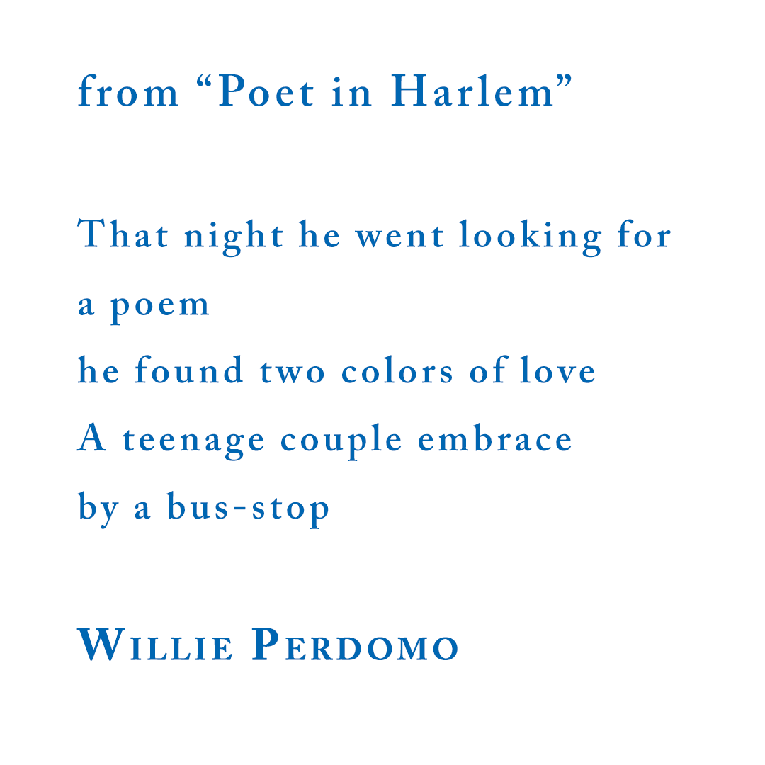 """That night he went looking for a poem he found two colors of love A teenage couple embrace by a bus-stop Willie Perdomo, from """"Poet in Harlem"""""""